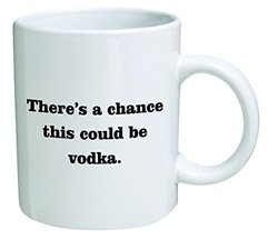 There is a chance this could be vodka - 11 OZ Coffee Mug - Funny Inspirational and sarcasm - By A Mug To Keep TM